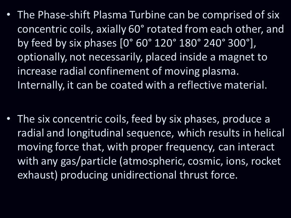 The Phase-shift Plasma Turbine can be comprised of six concentric coils, axially 60° rotated from each other, and by feed by six phases [0° 60° 120° 180° 240° 300°], optionally, not necessarily, placed inside a magnet to increase radial confinement of moving plasma. Internally, it can be coated with a reflective material.